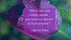 """""""When you are totally awake, you have no reason to hurt anyone."""" ~ Byron Katie"""