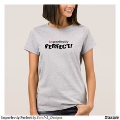 No one is perfect, but we are all perfect in our own way. Imperfectly Perfect T-Shirt Promotion