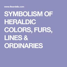 SYMBOLISM OF HERALDIC COLORS, FURS, LINES & ORDINARIES