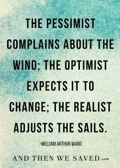 """""""The pessimist complains about the wind; the optimist expects it to change; the realist adjusts the sails."""" -William Arthur Ward"""