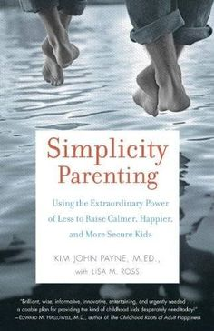 Simplicity Parenting: Using the Extraordinary Power of Less to Raise Calmer, Happier, and More Secure Kids by Kim John Payne