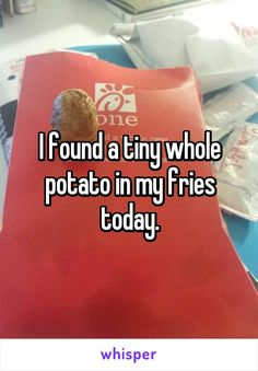 I found a tiny whole potato in my fries today.