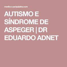 AUTISMO E SÍNDROME DE ASPEGER | DR EDUARDO ADNET                              …                                                                                                                                                                                 Mais