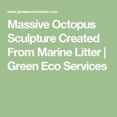 Massive Octopus Sculpture Created From Marine Litter | Green Eco Services