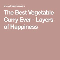 The Best Vegetable Curry Ever - Layers of Happiness