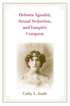 Delmira Agustini, Sexual Seduction, and Vampiric Conquest by Cathy L. Jrade