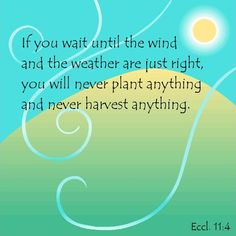 Ecclesiastes 11:4 (GNT) - If you wait until the wind and the weather are just right, you will never plant anything and never harvest anything.