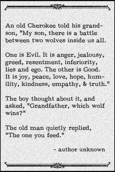 """An old Cherokee told his grandson, """"My son, there is a battle between two wolves inside us all.   One is Evil. It is anger, jealousy, greed, resentment, inferiority, lies and ego. The other is Good. It is joy, peace, love, hope, humility, kindness, empathy and truth.""""   The boy thought about it and asked, """"Grandfather, which wolf wins?""""   The old man quietly replied, """"The one you feed."""""""