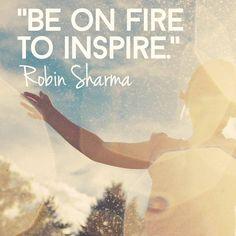 Be on fire to inspire. Robin Sharma