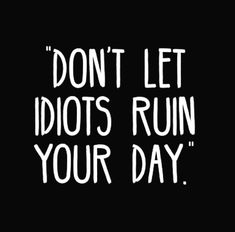 Don't let idiots ruin your day Don't Let, Let It Be, Do You Know Me, Pretty Quotes, Quote Board, Daily Inspiration Quotes, Body And Soul, Cheer Up, Quote Of The Day
