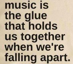 Music is the glue that holds us together when we're falling apart.