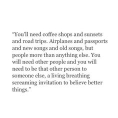 """You'll need coffee shops and sunsets and road trips. Airplanes and passports and new songs and old songs, but people more than anything else. You will need other people and you will need to be that other person to someone else, a living breathing screaming invitation to believe better things."" ♡"