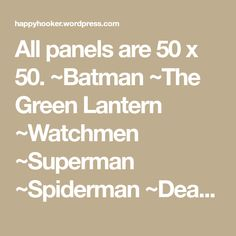 All panels are 50 x 50. ~Batman ~The Green Lantern ~Watchmen ~Superman ~Spiderman ~Dead Pool ~Captain America ~Wonder Woman ~The Flash ~Iron Man ~Thor ~Marvel Comics ~DC Logo ~The X-Men ~The Fantastic Four ~The Incredible Hulk Please note: This pattern is free for your use. Please feel free to make as many as you want…