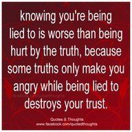 Knowing you're being lied to is worse than being hurt by the truth, because some truths only make you angry while being lied to destroys your trust.