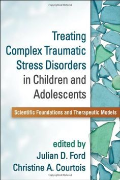 Treating Complex Traumatic Stress Disorders in Children and Adolescents: Scientific Foundations and Therapeutic Models by Julian D. Ford PhD, http://www.amazon.com/dp/1462509495/ref=cm_sw_r_pi_dp_rxmOsb1EESKBW