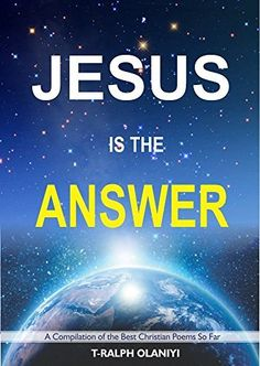 Jesus is the Answer (Non-Graphical): A Compilation of the Best Christian Poems so far by T-Ralph (Jesus is the Answer (Graphical)) by Olaniyi T-Ralph, http://www.amazon.com/dp/B00TL4EV1K/ref=cm_sw_r_pi_dp_XXM5ub0K3NJ2A