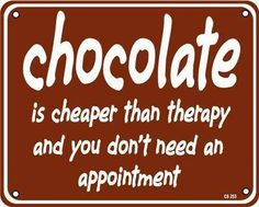 chocolate is cheaper than therapy and you don't need an appointment