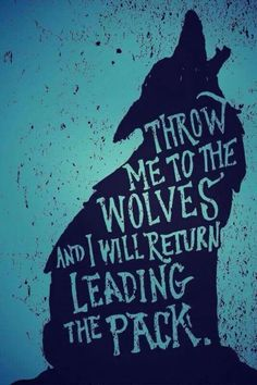 Throw me to the wolves and I will return leading the pack. One of my favorite power quotes.