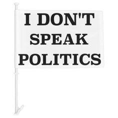 I Don't Speak Politics Car Flag