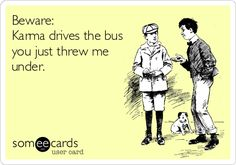 Beware:+Karma+drives+the+bus+you+just+threw+me+under.