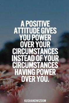 """I have to force myself to have a positive attitude. Have been beaten down too many times by people who """"loved"""" and """"cared"""" about me!"""