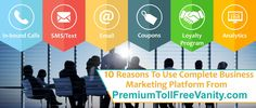 10 Reasons To Use Complete Business Marketing Platform from PremiumTollFreeVanity.com SMS/Text, Email, and In-bound Calls.  Read More: https://www.premiumtollfreevanity.com/blog/complete-business-marketing-platform
