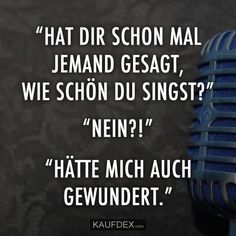 """""""Hat dir schon mal jemand gesagt, wie schön du singst?"""" """"Nein?!"""" """"Hätte mich auch gewundert."""" Positive Quotes For Life, Life Quotes, Crazy Jokes, No One Loves Me, Make You Smile, Funny Cute, Sarcasm, Quotations, Funny Jokes"""