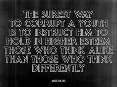 """The surest way to corrupt a youth is to instruct him to hold in higher esteem those who think alike than those who think differently."" - Nietzsche"