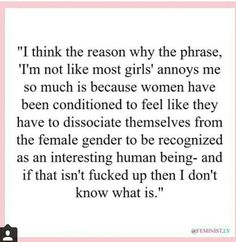 """I think the reason why the phrase, """"I'm not like most girls"""" annoys me so much is because women have been conditioned to feel like they have to dissociate themselves from the female gender to be recognized as an interesting human being - and if that isn't fucked up then I don't know what is."""