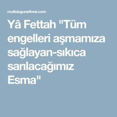 """Yâ Fettah """"Tüm engelleri aşmamıza sağlayan-sıkıca sarılacağımız Esma"""""""