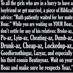 Yes, wait for your Boaz! LOL