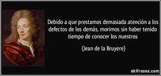 Debido a que prestamos demasiada atención a los defectos de los demás, morimos sin haber tenido tiempo de conocer los nuestros (Jean de la Bruyere)