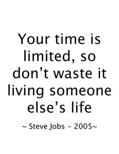 Your time is limited, so don't waste it living someone else's life. -Steve Jobs