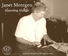 "Janet Mentgen, Holistic Nurse, Visionary and Founder of Healing Touch. Janet modeled dedication, courage, faith and humility as she ""walked the walk"" and ""talked the talk"" of Healing Touch. Those of us who knew her will always be grateful for her role in manifesting the reality of the Healing Touch program. We joyfully follow her dictums to ""Just do the work!"" and to bring light with every step that we walk."