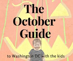 The October Guide to Washington DC, the family friendly version.