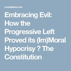 Embracing Evil: How the Progressive Left Proved its (Im)Moral Hypocrisy ⋆ The Constitution
