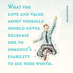 What you love and value about yourself should never decrease due to someone's inability to see your worth.