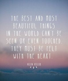 The best and most beautiful things in the world can't be seen or even touched, they must be felt with the heart. #Quotes