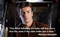 """""""you think following the rules will give you a nice life"""" -Malcom Reynolds, Firefly."""