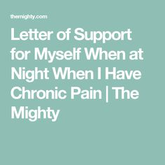 Letter of Support for Myself When at Night When I Have Chronic Pain   The Mighty