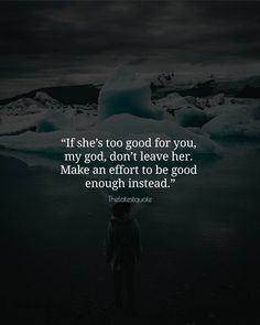 If shes too good for you my god dont leave her. Make an effort to be good enough instead. . . #quotes
