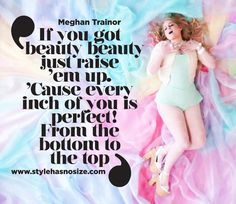 Meghan Trainor: 'Cause every inch of you is perfect! - Style has No size If you got beauty beauty just raise 'em up 'Cause every inch of you is perfect From the bottom to the top