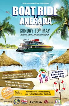 Virgin Islands Festival & Fairs Presents  Boat Ride to Anegada,Sunday 19th May 2013, Come one and all and enjoy Anegada,Road Town Fast Ferry Departure:  From Road Town Dock @ 8:45am  From Virgin Gorda Dock @ 9:15am  Music by The Lashing Dogs and Leon & The Hot Shots.Transport to Loblolly Bay & Grand Lunch-$75 Adults| $40 Children under 12 | Tickets available at: Qwomar, Road Town Fast Ferry and Festival Committee Members.