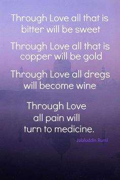 If Love be the elixir of Life  Wherefore, harbingers of strife ?  If Love turn copper to gold  pain to panacea  Let it be told, let it be told, O Rumi !  We will Love  with the life of our life and then our soul.