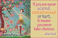 If you are never scared, embarrassed, or hurt, it means you never take chances. www.healthyplace.com/