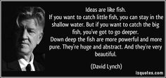 Ideas are like fish.   If you want to catch little fish, you can stay in the shallow water. But if you want to catch the big fish, you've got to go deeper.   Down deep the fish are more powerful and more pure. They're huge and abstract. And they're very beautiful. (David Lynch) #quotes #quote #quotations #DavidLynch