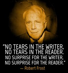No tears in the writer, no tears in the reader. No surprise for the writer, no surprise for the reader. - Robert Frost