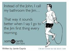 Instead of the John, I call my bathroom the Jim... That way it sounds better when I say I go to the Jim first thing every morning.