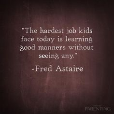"""The hardest job kids face today is learning good manners without seeing any."" -Fred Astaire"