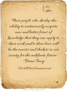 Those people who develop the ability to continuously acquire new and better forms of knowledge that they can apply to their work and to their lives will be the movers and shakers in our society for the indefinite future. ~Brian Tracy http://worldclassseminars.net/